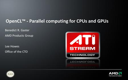 OpenCL™ - Parallel computing for CPUs and GPUs Benedict R. Gaster AMD Products Group Lee Howes Office of the CTO.