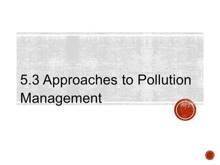 5.3 Approaches to Pollution Management. Assessment Statements 5.3.1 Outline approaches to pollution management with respect to figure 5. 5.3.2 Discuss.