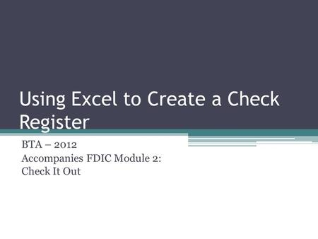Using Excel to Create a Check Register BTA – 2012 Accompanies FDIC Module 2: Check It Out.