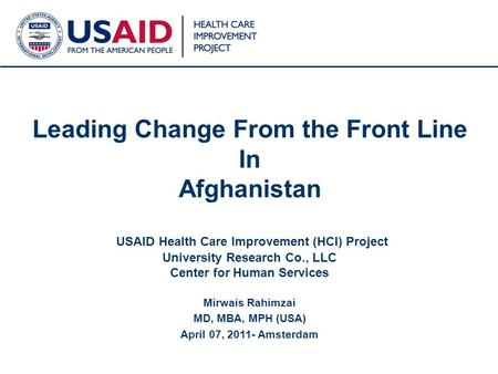 1 Leading Change From the Front Line In Afghanistan USAID Health Care Improvement (HCI) Project University Research Co., LLC Center for Human Services.