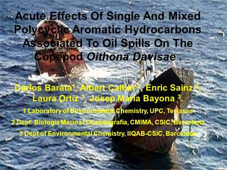 Acute Effects Of Single And Mixed Polycyclic Aromatic Hydrocarbons Associated To Oil Spills On The Copepod Oithona Davisae. Carlos Barata 1, Albert Calbet.