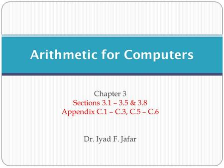 Chapter 3 Sections 3.1 – 3.5 & 3.8 Appendix C.1 – C.3, C.5 – C.6 Dr. Iyad F. Jafar Arithmetic for Computers.