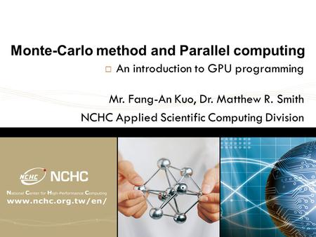Monte-Carlo method and Parallel computing  An introduction to GPU programming Mr. Fang-An Kuo, Dr. Matthew R. Smith NCHC Applied Scientific Computing.