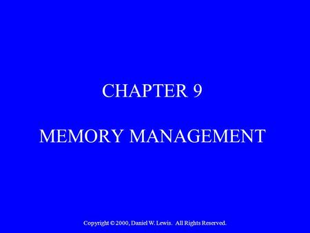 Copyright © 2000, Daniel W. Lewis. All Rights Reserved. CHAPTER 9 MEMORY MANAGEMENT.