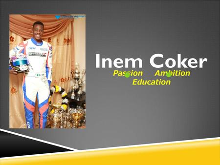 Inem Coker Passion Ambition Education. Inemesit Michael COKER Leading Race Driver 2014 Junior Rotax Champion (HKRC)