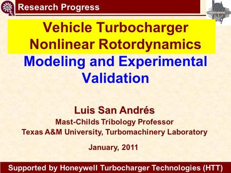 Research Progress Vehicle Turbocharger Nonlinear Rotordynamics Modeling and Experimental Validation Luis San Andrés Mast-Childs Tribology Professor Texas.