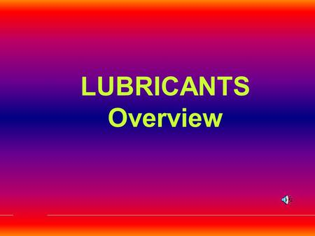 LUBRICANTS Overview. A Bit About Lubricants…..!!!