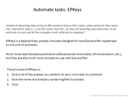 Automate tasks: EPKeys 10-12 April 2012, Mshs, University of Poitiers, France EPKeys is a keyboard key presses simulator designed to have Eye and Pen repeat.