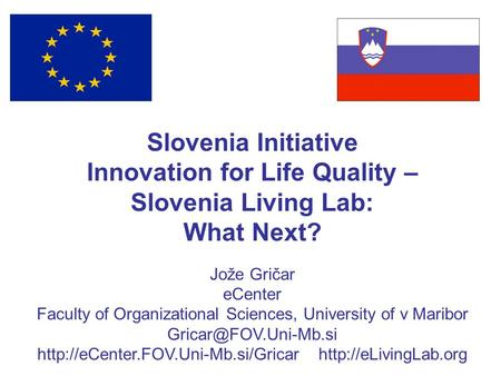 Slovenia Initiative Innovation for Life Quality – Slovenia Living Lab: What Next? Jože Gričar eCenter Faculty of Organizational Sciences, University of.