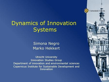 Dynamics of Innovation Systems Simona Negro Marko Hekkert Utrecht University Innovation Studies Group Department of innovation and environmental sciences.