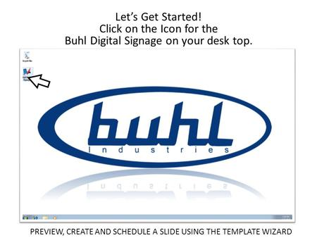 Let's Get Started! Click on the Icon for the Buhl Digital Signage on your desk top. PREVIEW, CREATE AND SCHEDULE A SLIDE USING THE TEMPLATE WIZARD.