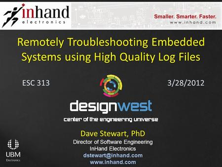 ESC 313 Remotely Troubleshooting Embedded Systems using High Quality Log Files Dave Stewart, PhD Director of Software Engineering InHand Electronics
