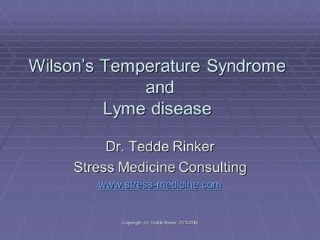 Copyright, Dr. Tedde Rinker 2/23/2010 Wilson's Temperature Syndrome and Lyme disease Dr. Tedde Rinker Stress Medicine Consulting www.stress-medicine.cwww.stress-medicine.com.