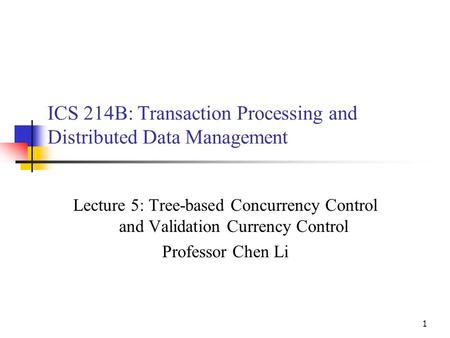 1 ICS 214B: Transaction Processing and Distributed Data Management Lecture 5: Tree-based Concurrency Control and Validation Currency Control Professor.