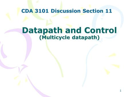 1 Datapath and Control (Multicycle datapath) CDA 3101 Discussion Section 11.