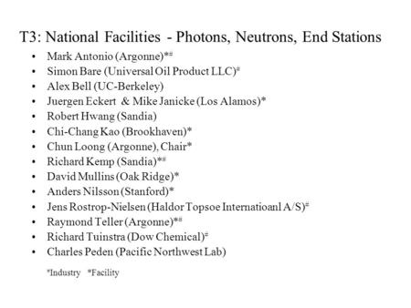 T3: National Facilities - Photons, Neutrons, End Stations Mark Antonio (Argonne)* # Simon Bare (Universal Oil Product LLC) # Alex Bell (UC-Berkeley) Juergen.