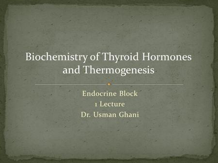 Endocrine Block 1 Lecture Dr. Usman Ghani Biochemistry of Thyroid Hormones and Thermogenesis.