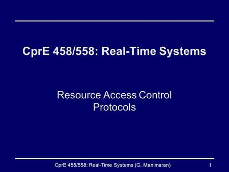 CprE 458/558: Real-Time Systems (G. Manimaran)1 CprE 458/558: Real-Time Systems Resource Access Control Protocols.