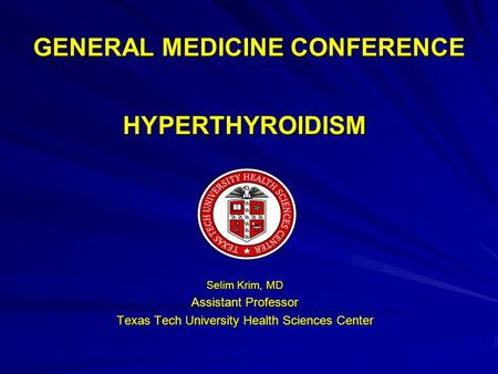 GENERAL MEDICINE CONFERENCE HYPERTHYROIDISM Selim Krim, MD Assistant Professor Texas Tech University Health Sciences Center.