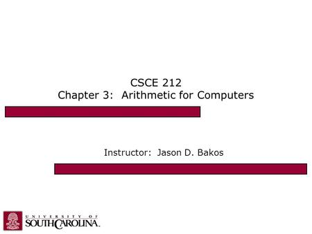 CSCE 212 Chapter 3: Arithmetic for Computers Instructor: Jason D. Bakos.