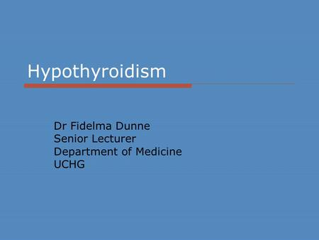 Hypothyroidism Dr Fidelma Dunne Senior Lecturer Department of Medicine UCHG.