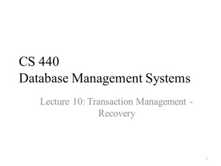 CS 440 Database Management Systems Lecture 10: Transaction Management - Recovery 1.