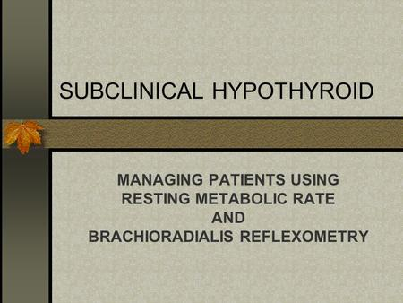 SUBCLINICAL HYPOTHYROID MANAGING PATIENTS USING RESTING METABOLIC RATE AND BRACHIORADIALIS REFLEXOMETRY.