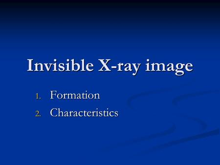 Invisible X-ray image 1. Formation 2. Characteristics.