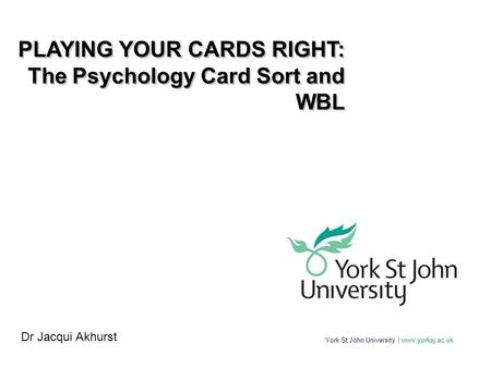 York St John University | www.yorksj.ac.uk PLAYING YOUR CARDS RIGHT: The Psychology Card Sort and WBL PLAYING YOUR CARDS RIGHT: The Psychology Card Sort.