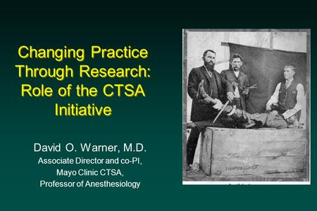 Changing Practice Through Research: Role of the CTSA Initiative David O. Warner, M.D. Associate Director and co-PI, Mayo Clinic CTSA, Professor of Anesthesiology.