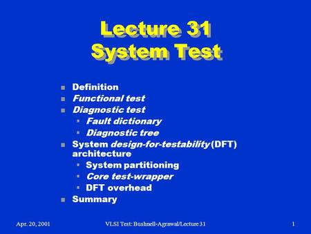 Apr. 20, 2001VLSI Test: Bushnell-Agrawal/Lecture 311 Lecture 31 System Test n Definition n Functional test n Diagnostic test  Fault dictionary  Diagnostic.