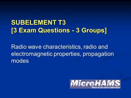 SUBELEMENT T3 [3 Exam Questions - 3 Groups] Radio wave characteristics, radio and electromagnetic properties, propagation modes.