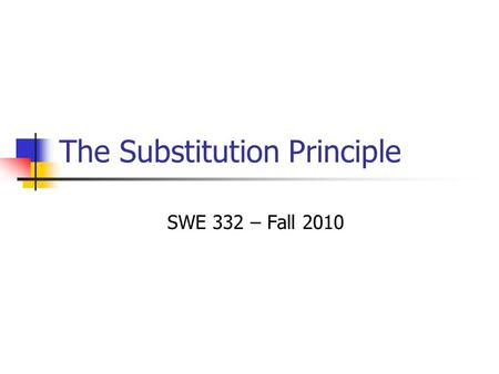 The Substitution Principle SWE 332 – Fall 2010. 2 Liskov Substitution Principle In any client code, if subtype object is substituted for supertype object,