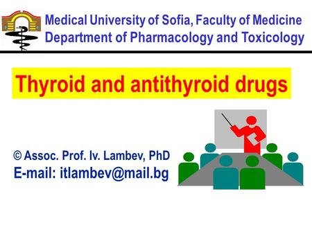 Medical University of Sofia, Faculty of Medicine Department of Pharmacology and Toxicology Thyroid and antithyroid drugs © Assoc. Prof. Iv. Lambev, PhD.