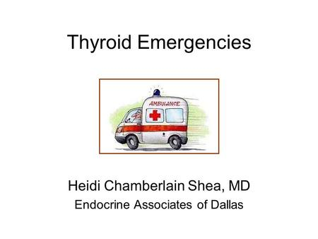 Thyroid Emergencies Heidi Chamberlain Shea, MD Endocrine Associates of Dallas.