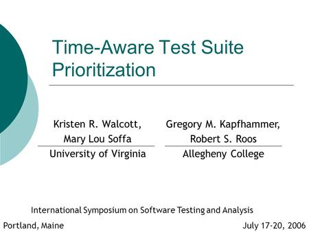 Time-Aware Test Suite Prioritization Kristen R. Walcott, Mary Lou Soffa University of Virginia International Symposium on Software Testing and Analysis.