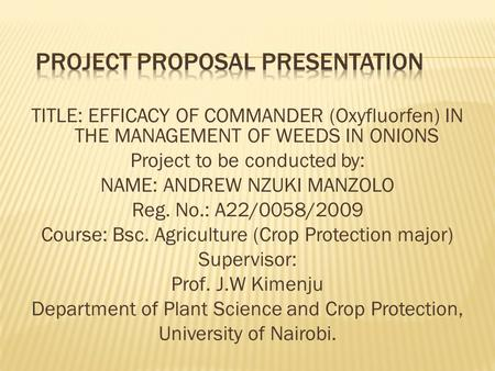 TITLE: EFFICACY OF COMMANDER (Oxyfluorfen) IN THE MANAGEMENT OF WEEDS IN ONIONS Project to be conducted by: NAME: ANDREW NZUKI MANZOLO Reg. No.: A22/0058/2009.