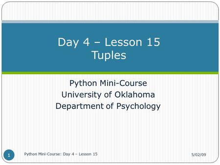 Python Mini-Course University of Oklahoma Department of Psychology Day 4 – Lesson 15 Tuples 5/02/09 Python Mini-Course: Day 4 – Lesson 15 1.