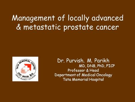 Management of locally advanced & metastatic prostate cancer Dr. Purvish. M. Parikh MD, DNB, PhD, FICP Professor & Head Department of Medical Oncology Tata.
