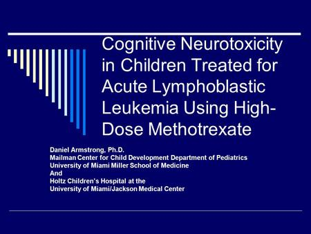 Cognitive Neurotoxicity in Children Treated for Acute Lymphoblastic Leukemia Using High- Dose Methotrexate Daniel Armstrong, Ph.D. Mailman Center for Child.