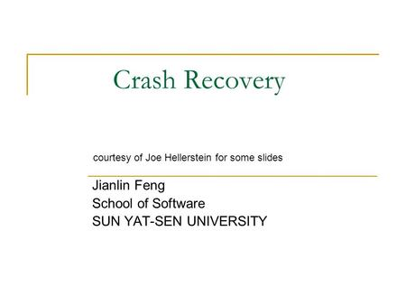 Crash Recovery Jianlin Feng School of Software SUN YAT-SEN UNIVERSITY courtesy of Joe Hellerstein for some slides.