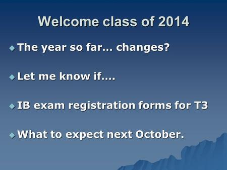 Welcome class of 2014  The year so far… changes?  Let me know if….  IB exam registration forms for T3  What to expect next October.