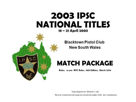 2003 IPSC NATIONAL TITLES 18 – 21 April 2003 Blacktown Pistol Club New South Wales MATCH PACKAGE Rules; as per IPSC Rules, 14th Edition, March 2001 Stage.