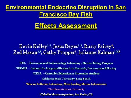 Environmental Endocrine Disruption In San Francisco Bay Fish Effects Assessment Kevin Kelley 1-3, Jesus Reyes 1-3, Rusty Fairey 4, Zed Mason 2,3, Cathy.