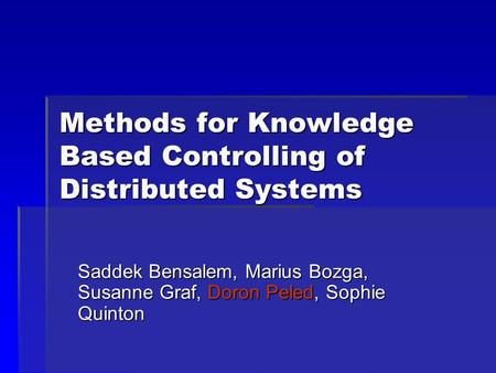 Methods for Knowledge Based Controlling of Distributed Systems Saddek Bensalem, Marius Bozga, Susanne Graf, Doron Peled, Sophie Quinton.
