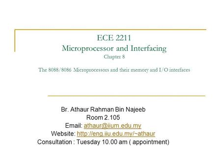 ECE 2211 Microprocessor and Interfacing Chapter 8 The 8088/8086 Microprocessors and their memory and I/O interfaces Br. Athaur Rahman Bin Najeeb Room 2.105.