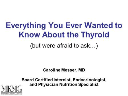 Everything You Ever Wanted to Know About the Thyroid (but were afraid to ask…) Caroline Messer, MD Board Certified Internist, Endocrinologist, and Physician.