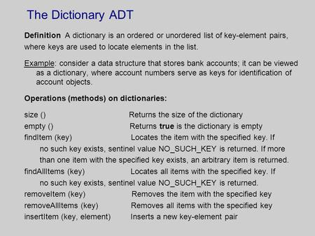 The Dictionary ADT Definition A dictionary is an ordered or unordered list of key-element pairs, where keys are used to locate elements in the list. Example: