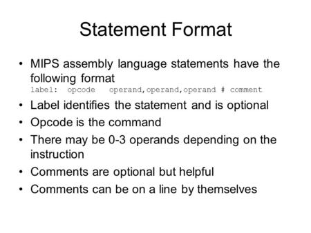 Statement Format MIPS assembly language statements have the following format label: opcode operand,operand,operand # comment Label identifies the statement.