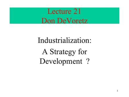1 Lecture 21 Don DeVoretz Industrialization: A Strategy for Development ?